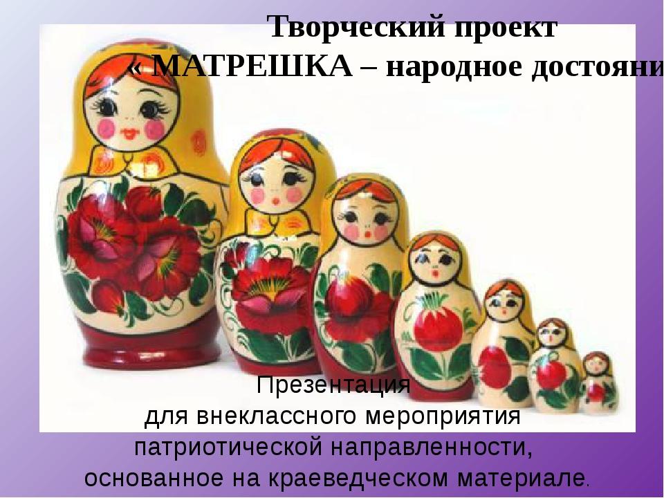 Творческий проект « МАТРЕШКА – народное достояние» Презентация для внеклассн...