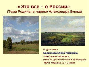 «Это все – о России» (Тема Родины в лирике Александра Блока) Подготовила Бори
