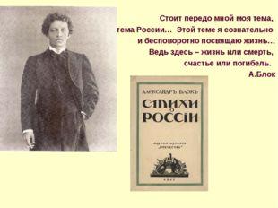 Стоит передо мной моя тема, тема России… Этой теме я сознательно и бесповоро