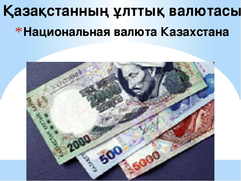 Национальная валюта Казахстана Қазақстанның ұлттық валютасы