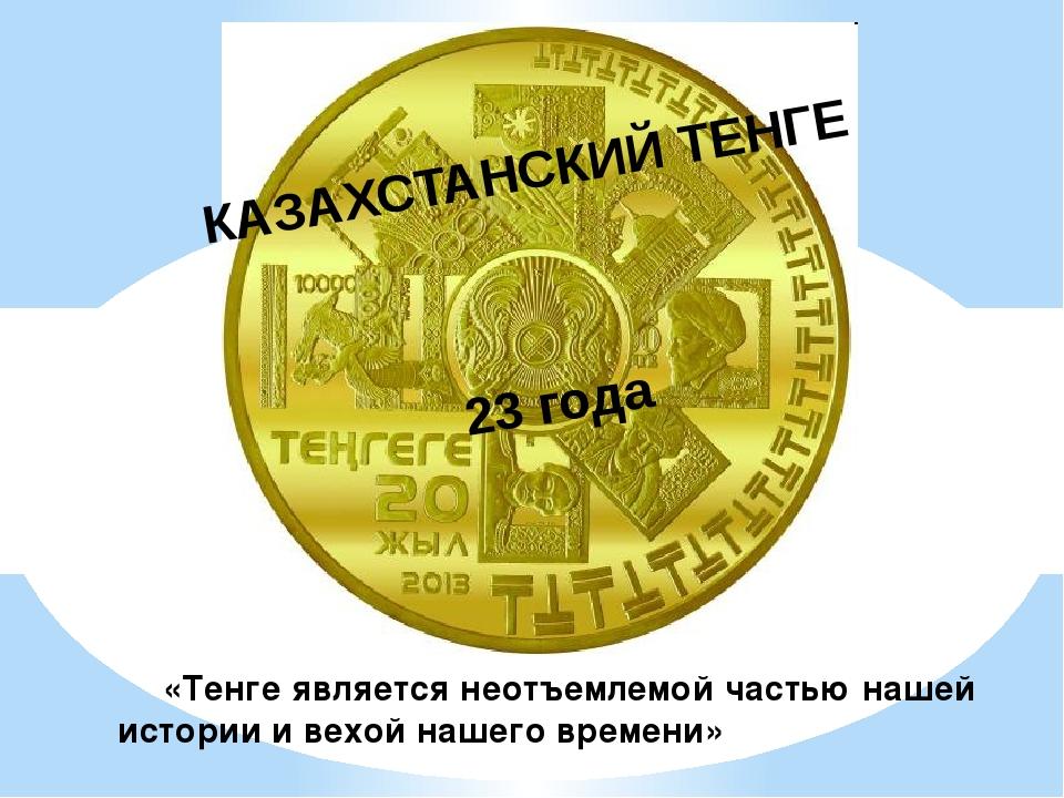КАЗАХСТАНСКИЙ ТЕНГЕ 23 года «Тенге является неотъемлемой частью нашей истории...