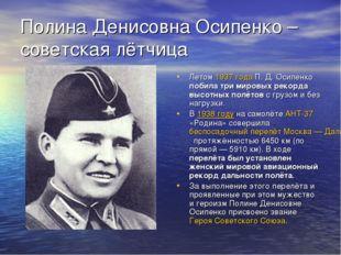 Полина Денисовна Осипенко – советская лётчица Летом 1937 года П. Д. Осипенко