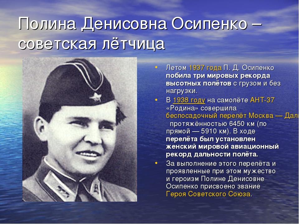 Полина Денисовна Осипенко – советская лётчица Летом 1937 года П. Д. Осипенко...