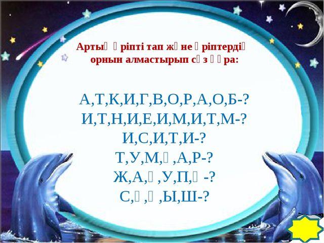 Артық әріпті тап және әріптердің орнын алмастырып сөз құра: А,Т,К,И,Г,В,О,Р,...