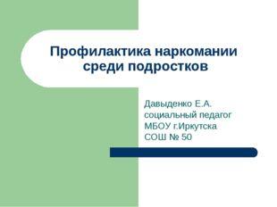 Профилактика наркомании среди подростков Давыденко Е.А. социальный педагог МБ