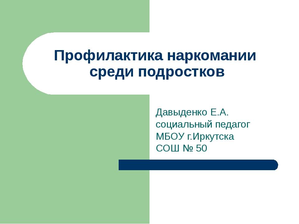 Профилактика наркомании среди подростков Давыденко Е.А. социальный педагог МБ...