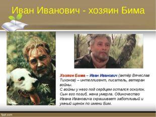 Иван Иванович - хозяин Бима Хозяин Бима – Иван Иванович (актёр Вячеслав Тихон