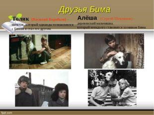 Толик (Василий Воробьев) - мальчик, который однажды познакомился с Бимом и ст