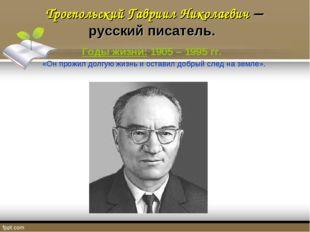 Троепольский Гавриил Николаевич – русский писатель. Годы жизни: 1905 – 1995