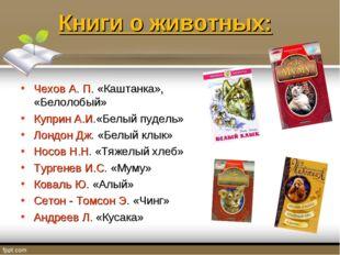 Книги о животных: Чехов А. П. «Каштанка», «Белолобый» Куприн А.И.«Белый пудел