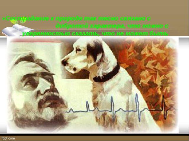 «Сострадание к природе так тесно связано с добротой характера, что можно с у...