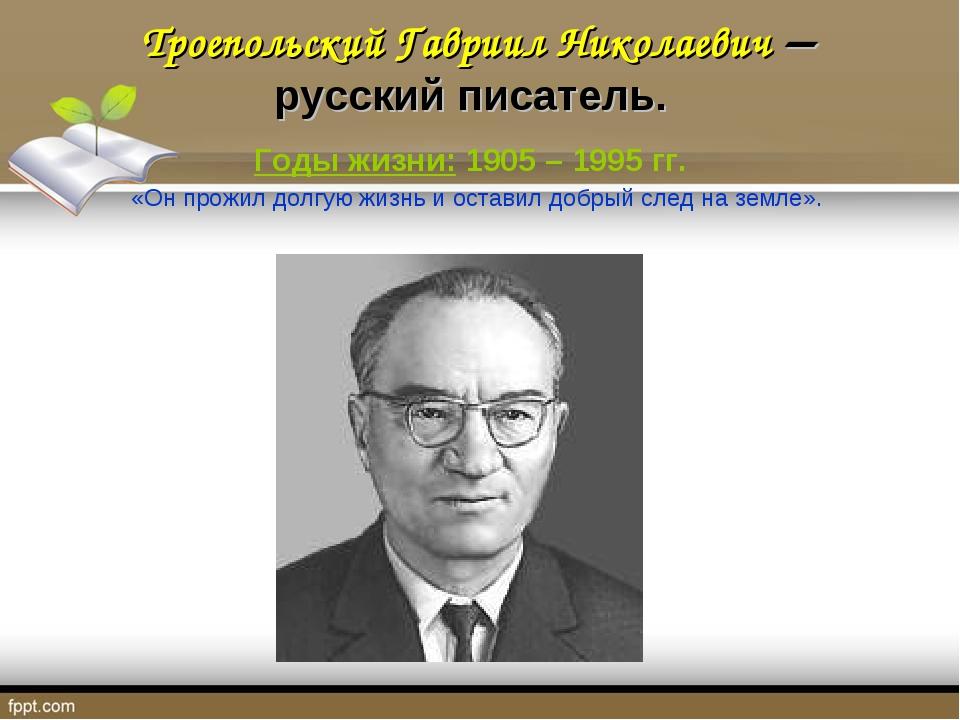Троепольский Гавриил Николаевич – русский писатель. Годы жизни: 1905 – 1995...