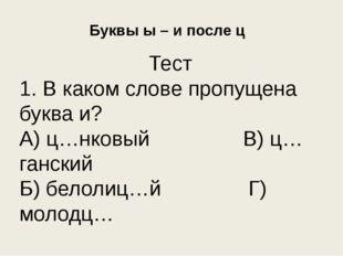 Буквы ы – и после ц Тест 1. В каком слове пропущена буква и? А) ц…нковый В) ц
