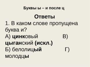 Буквы ы – и после ц Ответы 1. В каком слове пропущена буква и? А) цинковый В)