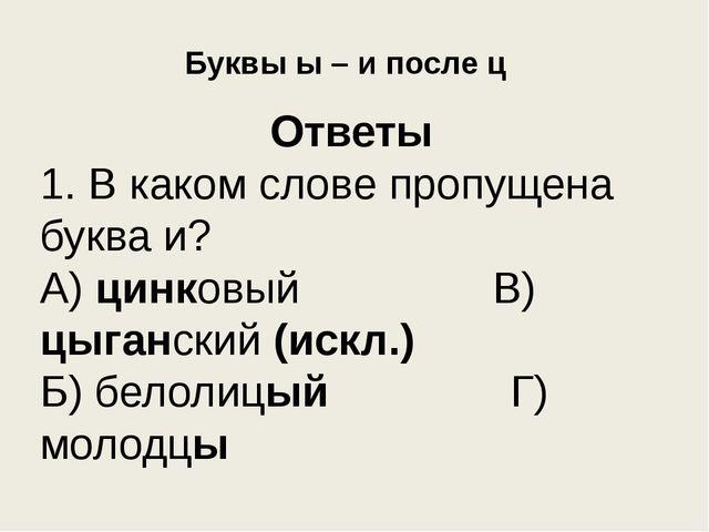 Буквы ы – и после ц Ответы 1. В каком слове пропущена буква и? А) цинковый В)...