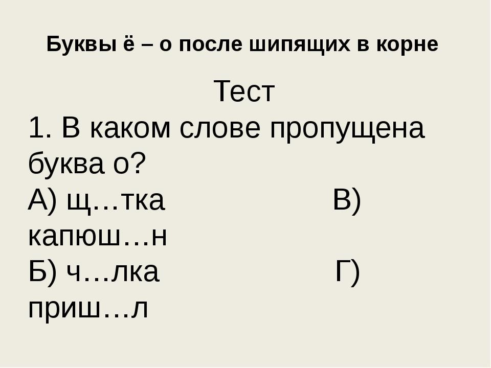 Буквы ё – о после шипящих в корне Тест 1. В каком слове пропущена буква о? А)...