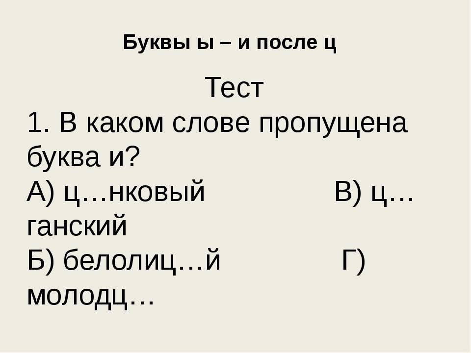Буквы ы – и после ц Тест 1. В каком слове пропущена буква и? А) ц…нковый В) ц...