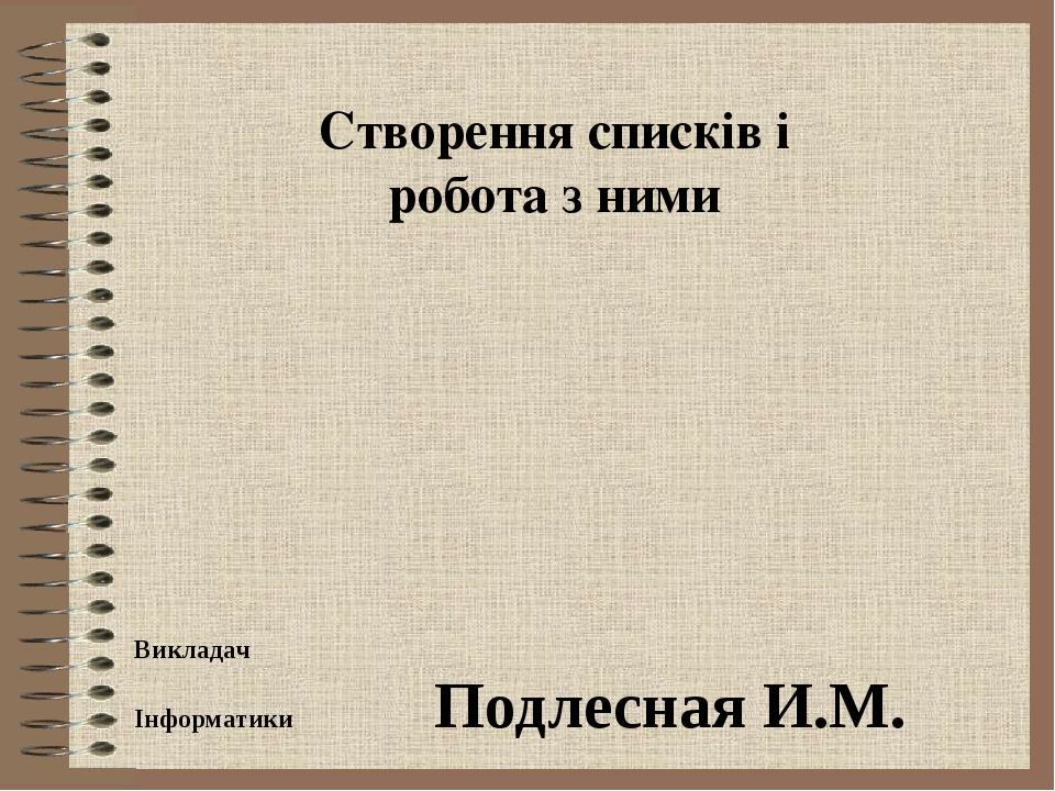 Створення списків і робота з ними Викладач Інформатики Подлесная И.М.