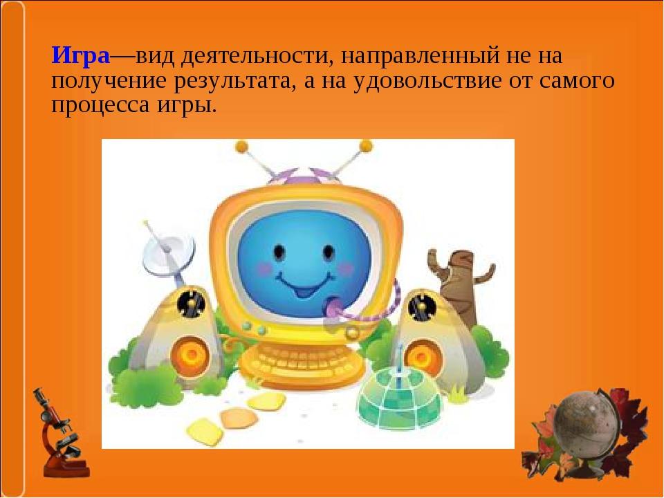 Игра—вид деятельности, направленный не на получение результата, а на удовольс...