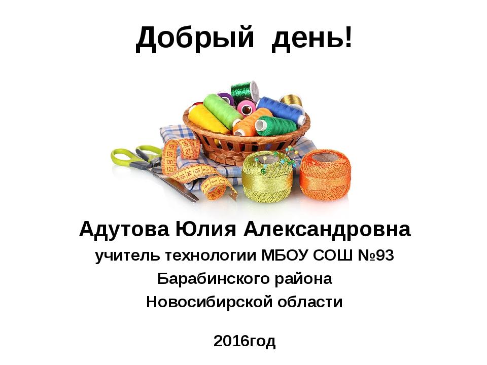 Добрый день! Адутова Юлия Александровна учитель технологии МБОУ СОШ №93 Бараб...