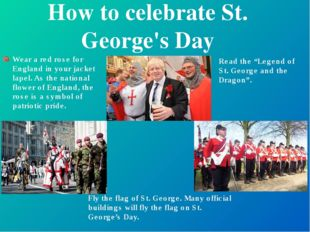 How to celebrate St. George's Day Wear a red rose for England in your jacket
