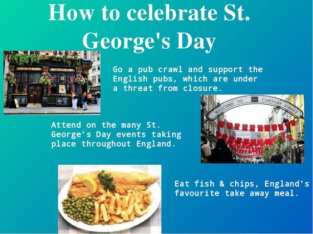 How to celebrate St. George's Day Go a pub crawl and support the English pubs...