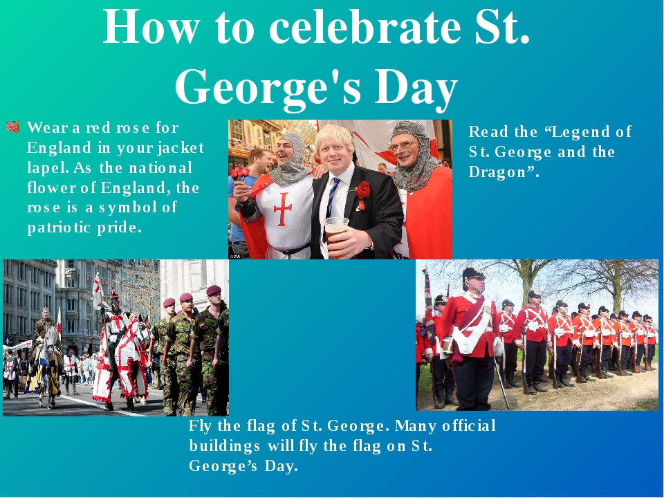How to celebrate St. George's Day Wear a red rose for England in your jacket...