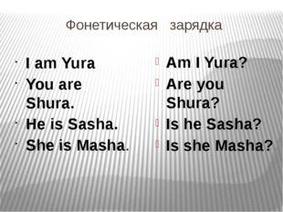 Фонетическая зарядка I am Yura You are Shura. He is Sasha. She is Masha. Am I