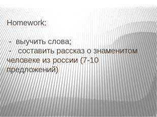 Homework: - выучить слова; - составить рассказ о знаменитом человеке из росси