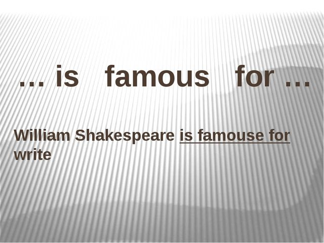 … is famous for … William Shakespeare is famouse for write