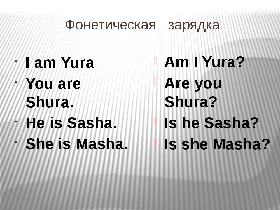 Фонетическая зарядка I am Yura You are Shura. He is Sasha. She is Masha. Am I...