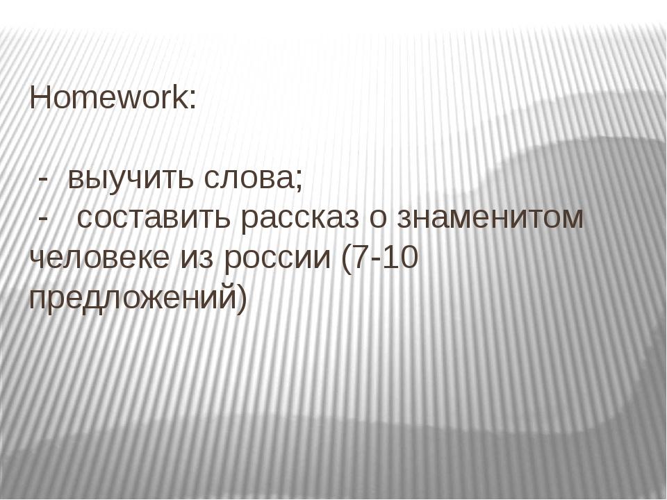 Homework: - выучить слова; - составить рассказ о знаменитом человеке из росси...