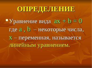 ОПРЕДЕЛЕНИЕ Уравнение вида ax + b = 0 где a , b – некоторые числа, x – переме