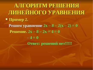 АЛГОРИТМ РЕШЕНИЯ ЛИНЕЙНОГО УРАВНЕНИЯ Пример 2. Решим уравнение 2x – 8 – 2(x –