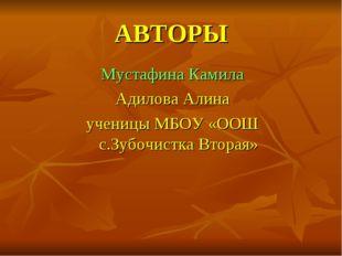 АВТОРЫ Мустафина Камила Адилова Алина ученицы МБОУ «ООШ с.Зубочистка Вторая»