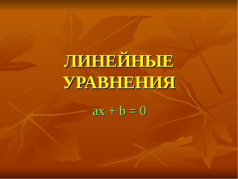 ЛИНЕЙНЫЕ УРАВНЕНИЯ ax + b = 0