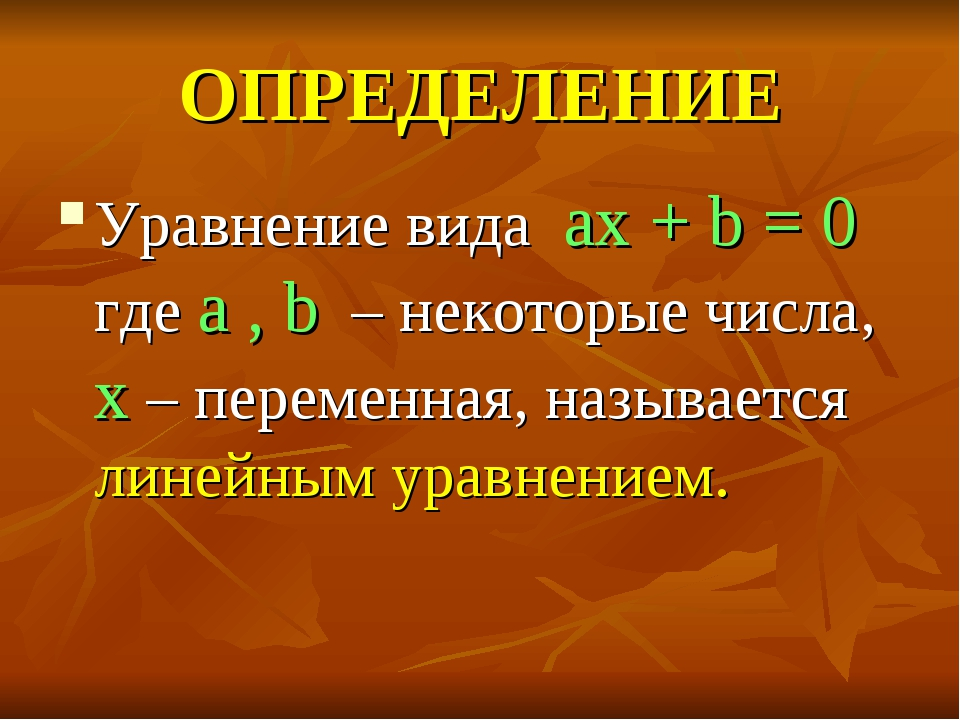 ОПРЕДЕЛЕНИЕ Уравнение вида ax + b = 0 где a , b – некоторые числа, x – переме...