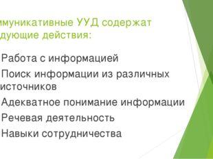 Коммуникативные УУД содержат следующие действия:  Работа с информацией Поиск