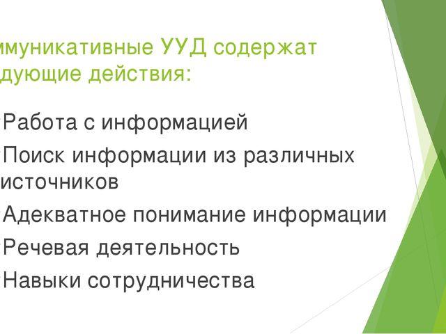 Коммуникативные УУД содержат следующие действия:  Работа с информацией Поиск...