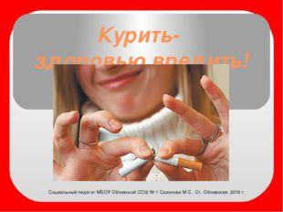 Курить- здоровью вредить! Социальный педагог МБОУ Обливской СОШ № 1 Сазонова