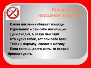 Пословицы – народная мудрость Капля никотина убивает лошадь . Курильщик – сам