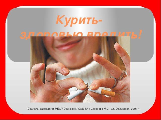 Курить- здоровью вредить! Социальный педагог МБОУ Обливской СОШ № 1 Сазонова...