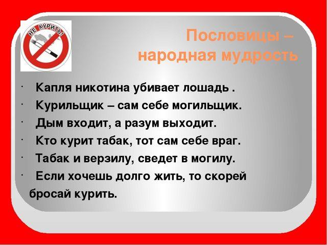 Пословицы – народная мудрость Капля никотина убивает лошадь . Курильщик – сам...