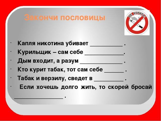Закончи пословицы Капля никотина убивает __________ . Курильщик – сам себе __...