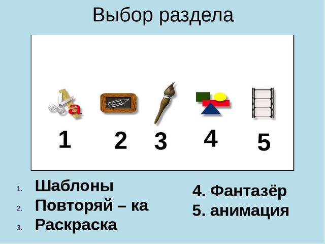 Выбор раздела Шаблоны Повторяй – ка Раскраска 4. Фантазёр 5. анимация 1 2 3 4 5