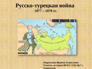 Русско-турецкая война 1877 – 1878 гг. Федосеева Марина Борисовна Учитель исто