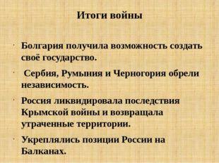 Итоги войны Болгария получила возможность создать своё государство. Сербия, Р