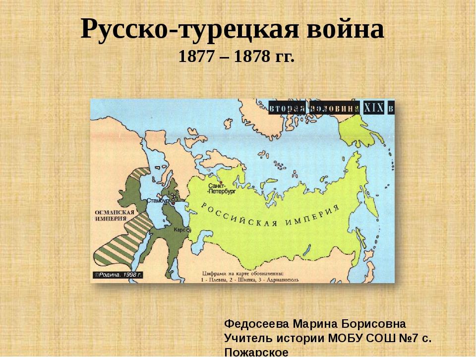 Русско-турецкая война 1877 – 1878 гг. Федосеева Марина Борисовна Учитель исто...