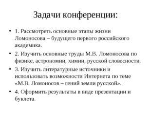 Задачи конференции: 1. Рассмотреть основные этапы жизни Ломоносова – будущего