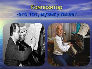 Композитор -это тот, музыку пишет.